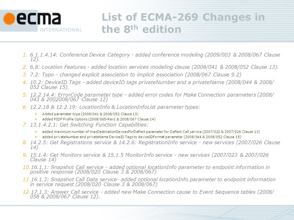 List of ECMA-269 Changes in the 8 th edition 1.6.1.1.4.14: Conference Device Category - added conference modeling (2009/003 & 2008/067 Clause 12).