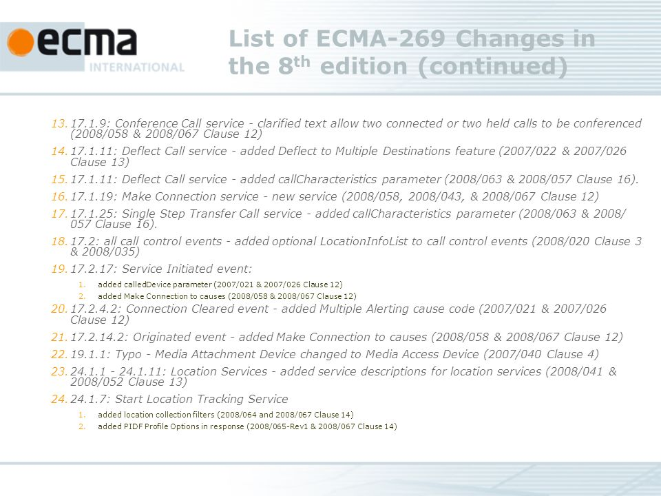 List of ECMA-269 Changes in the 8 th edition (continued) 13.17.1.9: Conference Call service - clarified text allow two connected or two held calls to be conferenced (2008/058 & 2008/067 Clause 12) 14.17.1.11: Deflect Call service - added Deflect to Multiple Destinations feature (2007/022 & 2007/026 Clause 13) 15.17.1.11: Deflect Call service - added callCharacteristics parameter (2008/063 & 2008/057 Clause 16).