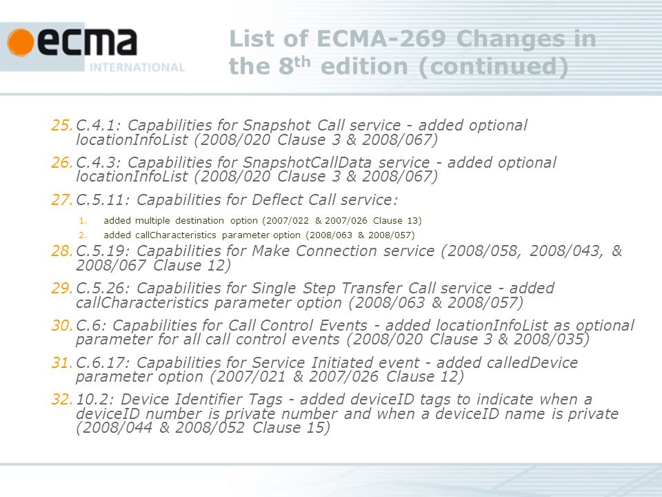 List of ECMA-269 Changes in the 8 th edition (continued) 25.C.4.1: Capabilities for Snapshot Call service - added optional locationInfoList (2008/020 Clause 3 & 2008/067) 26.C.4.3: Capabilities for SnapshotCallData service - added optional locationInfoList (2008/020 Clause 3 & 2008/067) 27.C.5.11: Capabilities for Deflect Call service: 1.added multiple destination option (2007/022 & 2007/026 Clause 13) 2.added callCharacteristics parameter option (2008/063 & 2008/057) 28.C.5.19: Capabilities for Make Connection service (2008/058, 2008/043, & 2008/067 Clause 12) 29.C.5.26: Capabilities for Single Step Transfer Call service - added callCharacteristics parameter option (2008/063 & 2008/057) 30.C.6: Capabilities for Call Control Events - added locationInfoList as optional parameter for all call control events (2008/020 Clause 3 & 2008/035) 31.C.6.17: Capabilities for Service Initiated event - added calledDevice parameter option (2007/021 & 2007/026 Clause 12) : Device Identifier Tags - added deviceID tags to indicate when a deviceID number is private number and when a deviceID name is private (2008/044 & 2008/052 Clause 15)