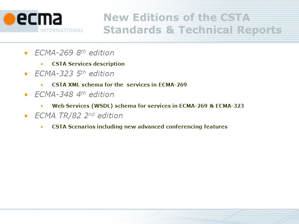 New Editions of the CSTA Standards & Technical Reports ECMA th edition CSTA Services description ECMA th edition CSTA XML schema for the services in ECMA-269 ECMA th edition Web Services (WSDL) schema for services in ECMA-269 & ECMA-323 ECMA TR/82 2 nd edition CSTA Scenarios including new advanced conferencing features