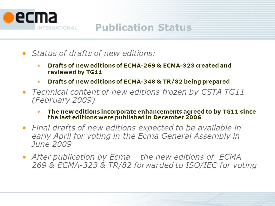 Publication Status Status of drafts of new editions: Drafts of new editions of ECMA-269 & ECMA-323 created and reviewed by TG11 Drafts of new editions of ECMA-348 & TR/82 being prepared Technical content of new editions frozen by CSTA TG11 (February 2009) The new editions incorporate enhancements agreed to by TG11 since the last editions were published in December 2006 Final drafts of new editions expected to be available in early April for voting in the Ecma General Assembly in June 2009 After publication by Ecma – the new editions of ECMA- 269 & ECMA-323 & TR/82 forwarded to ISO/IEC for voting