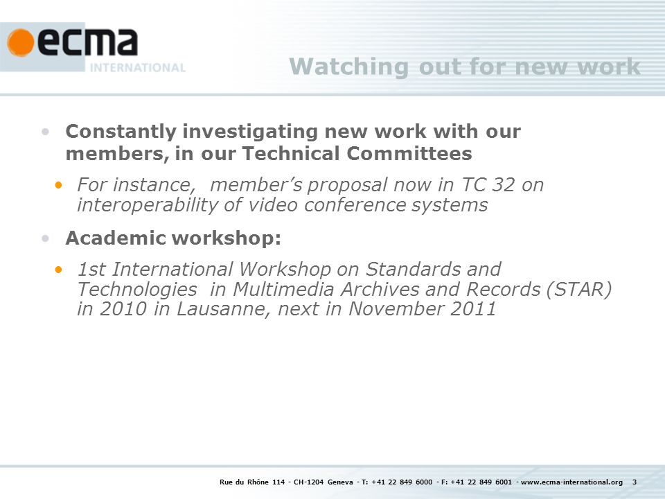 Looking for the right match in Ecma working methods Ecma: small working structures (15 companies or less), working fast, consensus easy to achieve Public reviews made possible: process defined, use is not systematic (by topic, TC choice to use it) Input to and review of intermediate drafts either from general public or targeted at organization in liaison Adherence to WTO principles for given standardization topics Speed or wide consensus: Ecma can do either Ecma experience, like elsewhere, is that the wider the consensus, the more time it takes Ecma part of the larger standardization landscape choice to have an Ecma standard as final step or to propose it to other SDOs, e.g.