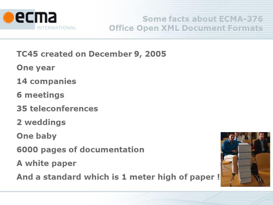 Some facts about ECMA-376 Office Open XML Document Formats TC45 created on December 9, 2005 One year 14 companies 6 meetings 35 teleconferences 2 weddings One baby 6000 pages of documentation A white paper And a standard which is 1 meter high of paper !