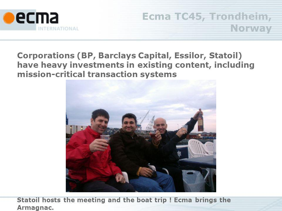 Ecma TC45, Trondheim, Norway Corporations (BP, Barclays Capital, Essilor, Statoil) have heavy investments in existing content, including mission-critical transaction systems Statoil hosts the meeting and the boat trip .