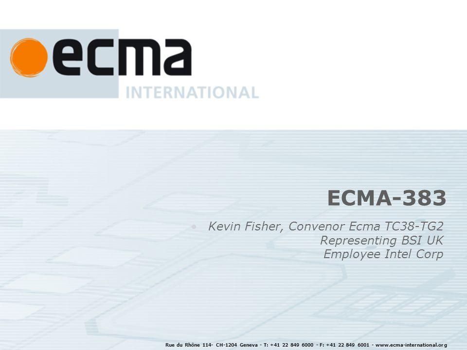 ECMA-383 Kevin Fisher, Convenor Ecma TC38-TG2 Representing BSI UK Employee Intel Corp Rue du Rhône 114- CH-1204 Geneva - T: +41 22 849 6000 - F: +41 22 849 6001 - www.ecma-international.org