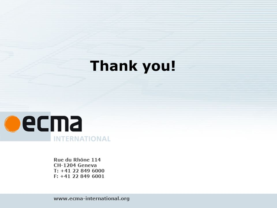 Address Ecma is driven purely by the will of its members It is run by industry for industry, and is aware of your time and cost constraints Proven system for getting things done right and on time The know-how of the secretariat, GA and CC guides technical experts through international standardization jungle The Ecma process filters out non-commercial interests, resolves competitive clashes which are not productive The fast track by Ecma saves you time and money.