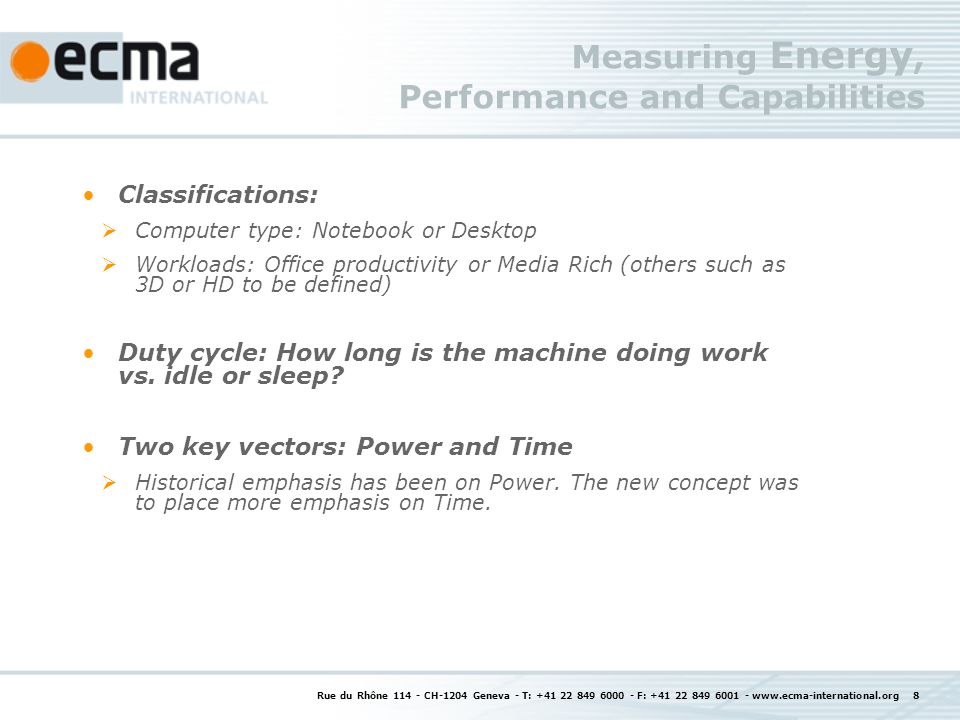 Rue du Rhône CH-1204 Geneva - T: F: Measuring Energy, Performance and Capabilities Classifications: Computer type: Notebook or Desktop Workloads: Office productivity or Media Rich (others such as 3D or HD to be defined) Duty cycle: How long is the machine doing work vs.