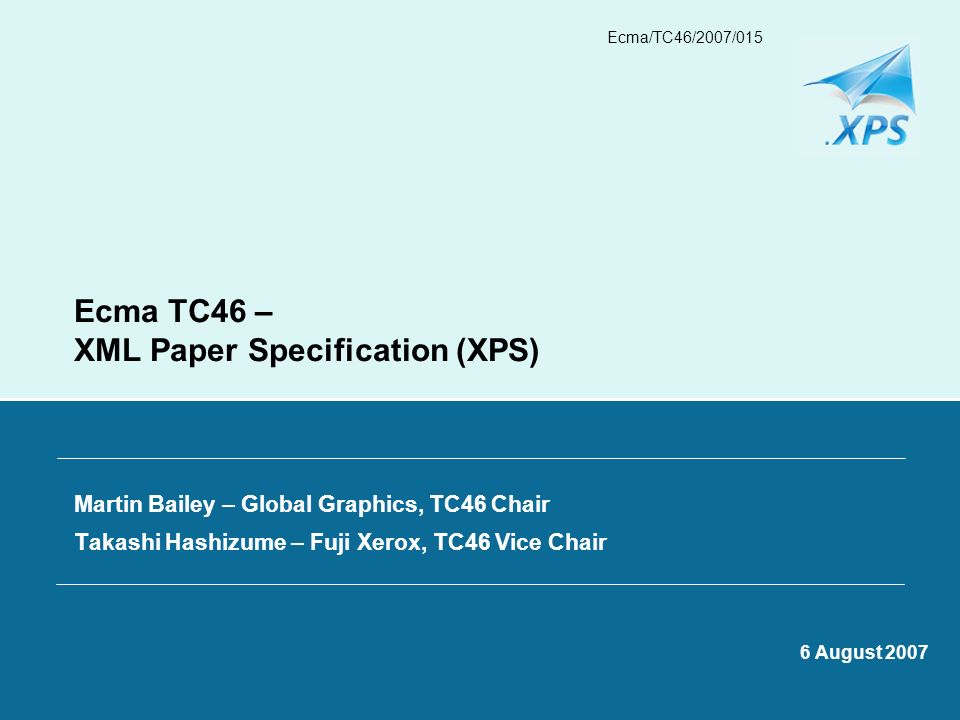 Ecma/TC46/2007/015 Ecma TC46 – XML Paper Specification (XPS) Martin Bailey – Global Graphics, TC46 Chair Takashi Hashizume – Fuji Xerox, TC46 Vice Cha