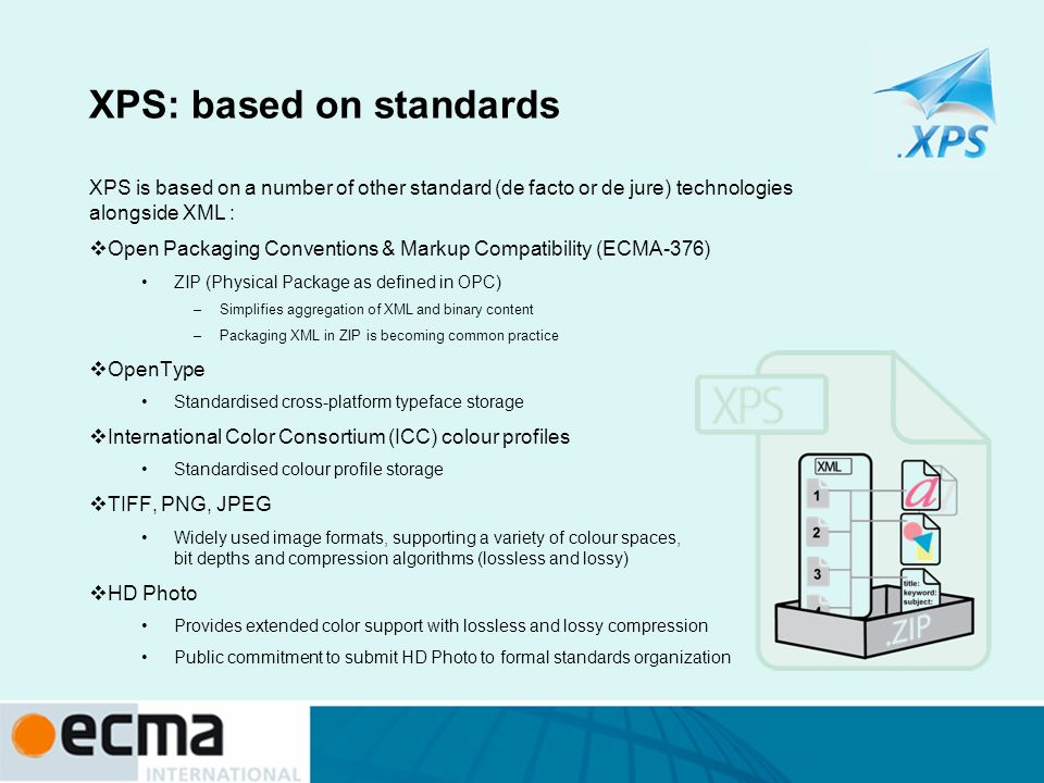 XPS: based on standards XPS is based on a number of other standard (de facto or de jure) technologies alongside XML : Open Packaging Conventions & Mar