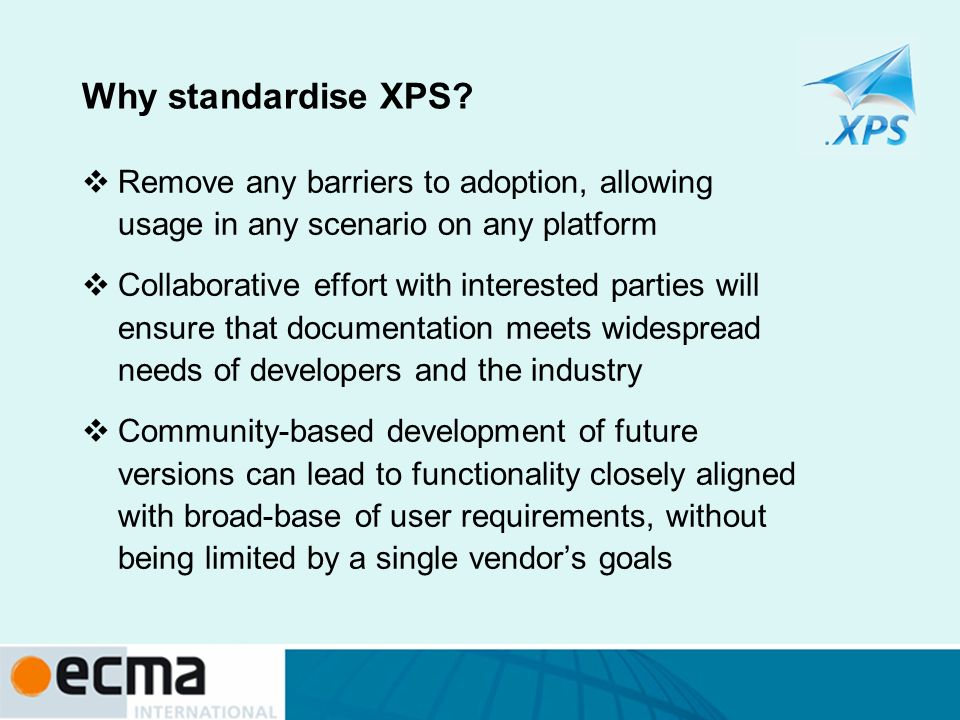Why standardise XPS? Remove any barriers to adoption, allowing usage in any scenario on any platform Collaborative effort with interested parties will