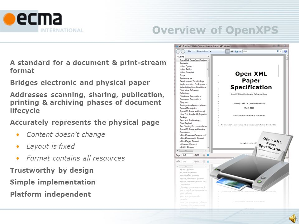 Overview of OpenXPS A standard for a document & print-stream format Bridges electronic and physical paper Addresses scanning, sharing, publication, printing & archiving phases of document lifecycle Accurately represents the physical page Content doesnt change Layout is fixed Format contains all resources Trustworthy by design Simple implementation Platform independent