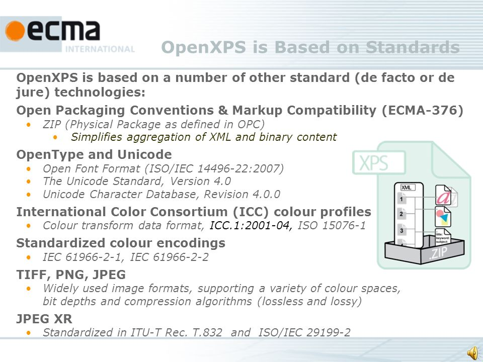 OpenXPS is based on a number of other standard (de facto or de jure) technologies: Open Packaging Conventions & Markup Compatibility (ECMA-376) ZIP (Physical Package as defined in OPC) Simplifies aggregation of XML and binary content OpenType and Unicode Open Font Format (ISO/IEC 14496-22:2007) The Unicode Standard, Version 4.0 Unicode Character Database, Revision 4.0.0 International Color Consortium (ICC) colour profiles Colour transform data format, ICC.1:2001-04, ISO 15076-1 Standardized colour encodings IEC 61966-2-1, IEC 61966-2-2 TIFF, PNG, JPEG Widely used image formats, supporting a variety of colour spaces, bit depths and compression algorithms (lossless and lossy) JPEG XR Standardized in ITU-T Rec.