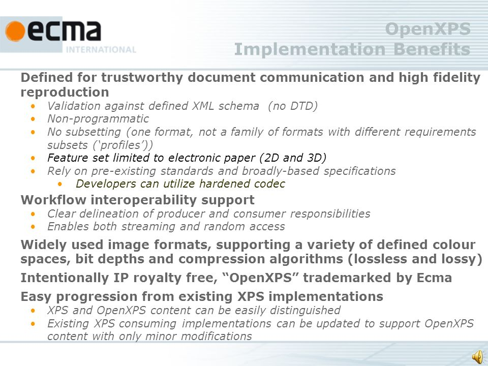 OpenXPS Implementation Benefits Defined for trustworthy document communication and high fidelity reproduction Validation against defined XML schema (no DTD) Non-programmatic No subsetting (one format, not a family of formats with different requirements subsets (profiles)) Feature set limited to electronic paper (2D and 3D) Rely on pre-existing standards and broadly-based specifications Developers can utilize hardened codec Workflow interoperability support Clear delineation of producer and consumer responsibilities Enables both streaming and random access Widely used image formats, supporting a variety of defined colour spaces, bit depths and compression algorithms (lossless and lossy) Intentionally IP royalty free, OpenXPS trademarked by Ecma Easy progression from existing XPS implementations XPS and OpenXPS content can be easily distinguished Existing XPS consuming implementations can be updated to support OpenXPS content with only minor modifications
