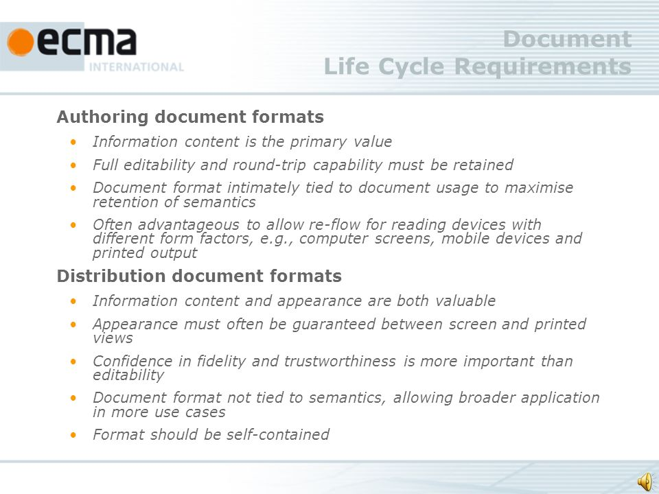 Document Life Cycle Requirements Authoring document formats Information content is the primary value Full editability and round-trip capability must be retained Document format intimately tied to document usage to maximise retention of semantics Often advantageous to allow re-flow for reading devices with different form factors, e.g., computer screens, mobile devices and printed output Distribution document formats Information content and appearance are both valuable Appearance must often be guaranteed between screen and printed views Confidence in fidelity and trustworthiness is more important than editability Document format not tied to semantics, allowing broader application in more use cases Format should be self-contained