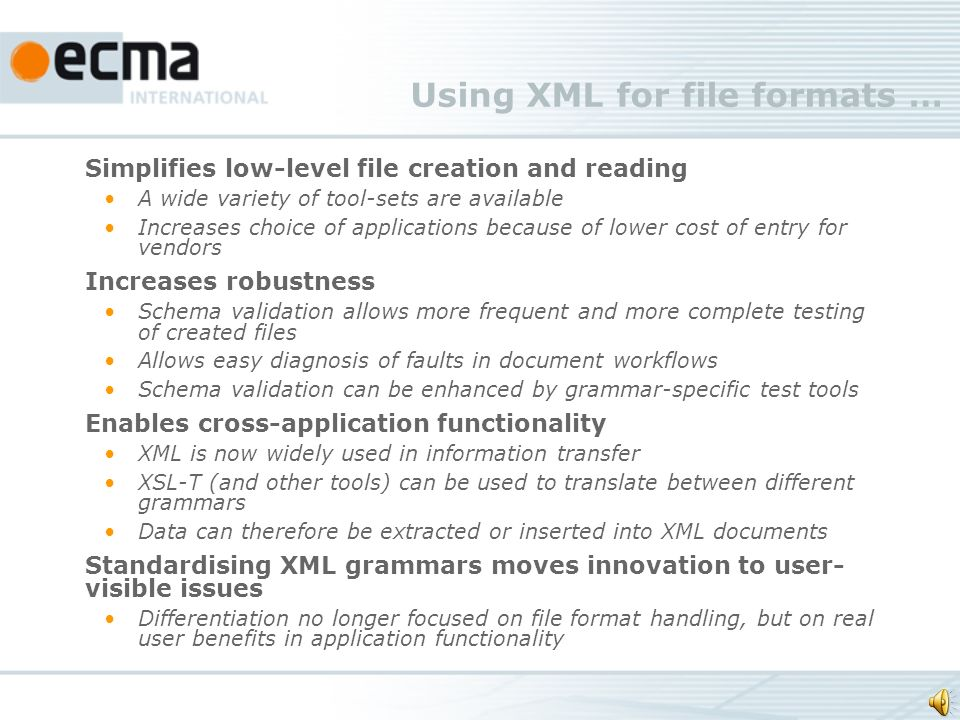 Using XML for file formats … Simplifies low-level file creation and reading A wide variety of tool-sets are available Increases choice of applications because of lower cost of entry for vendors Increases robustness Schema validation allows more frequent and more complete testing of created files Allows easy diagnosis of faults in document workflows Schema validation can be enhanced by grammar-specific test tools Enables cross-application functionality XML is now widely used in information transfer XSL-T (and other tools) can be used to translate between different grammars Data can therefore be extracted or inserted into XML documents Standardising XML grammars moves innovation to user- visible issues Differentiation no longer focused on file format handling, but on real user benefits in application functionality