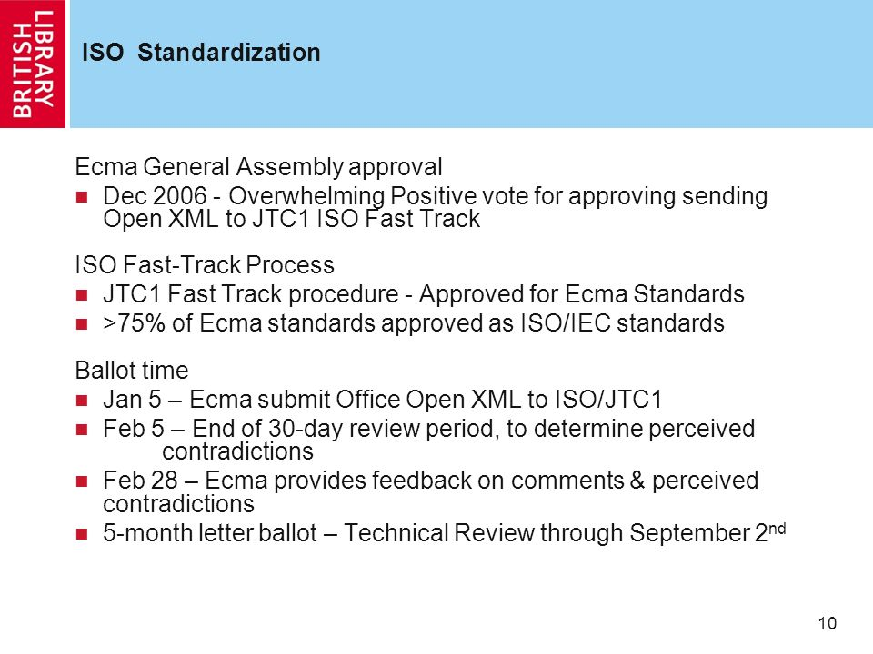 10 ISO Standardization Ecma General Assembly approval Dec 2006 - Overwhelming Positive vote for approving sending Open XML to JTC1 ISO Fast Track ISO Fast-Track Process JTC1 Fast Track procedure - Approved for Ecma Standards >75% of Ecma standards approved as ISO/IEC standards Ballot time Jan 5 – Ecma submit Office Open XML to ISO/JTC1 Feb 5 – End of 30-day review period, to determine perceived contradictions Feb 28 – Ecma provides feedback on comments & perceived contradictions 5-month letter ballot – Technical Review through September 2 nd