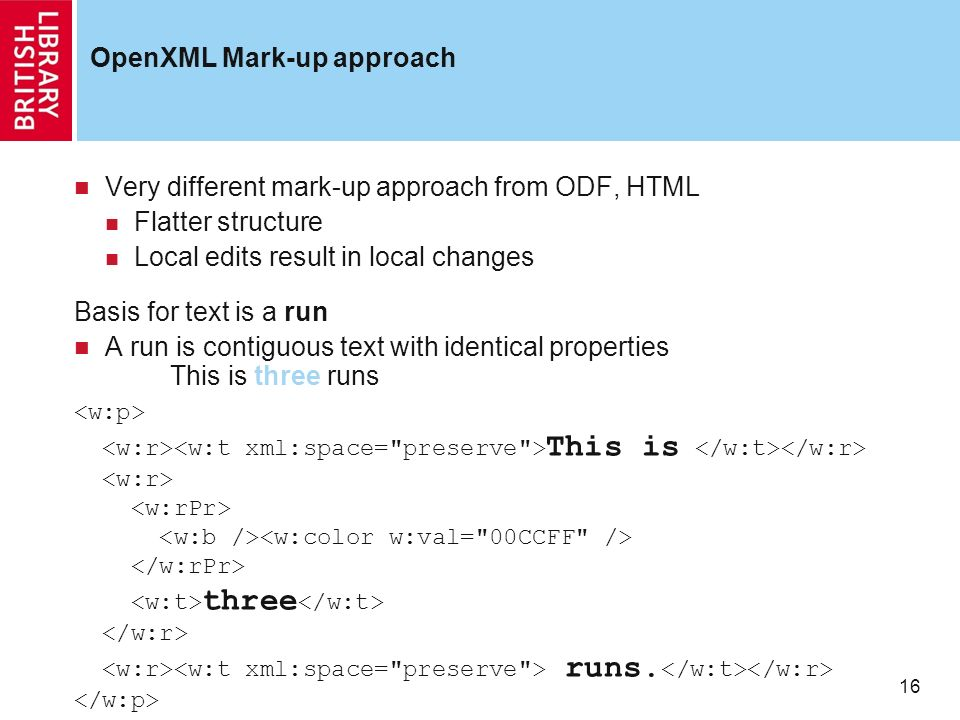 16 OpenXML Mark-up approach Very different mark-up approach from ODF, HTML Flatter structure Local edits result in local changes Basis for text is a run A run is contiguous text with identical properties This is three runs This is three runs.