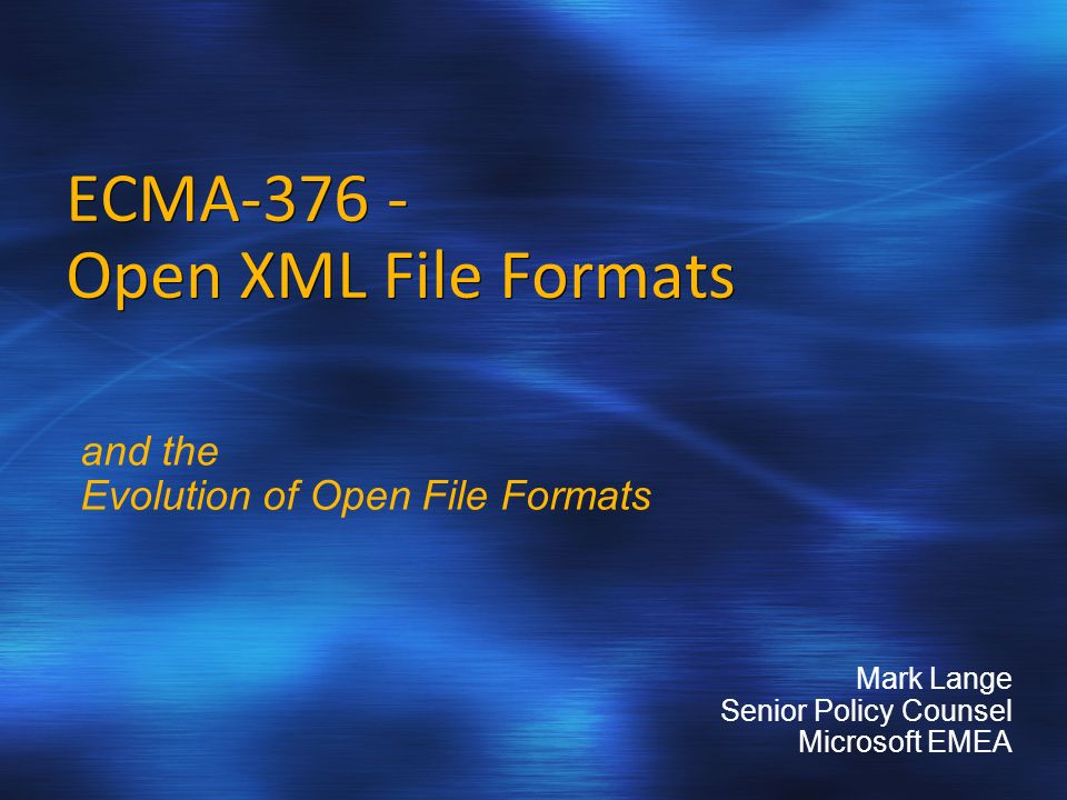 ECMA-376 - Open XML File Formats and the Evolution of Open File Formats Mark Lange Senior Policy Counsel Microsoft EMEA