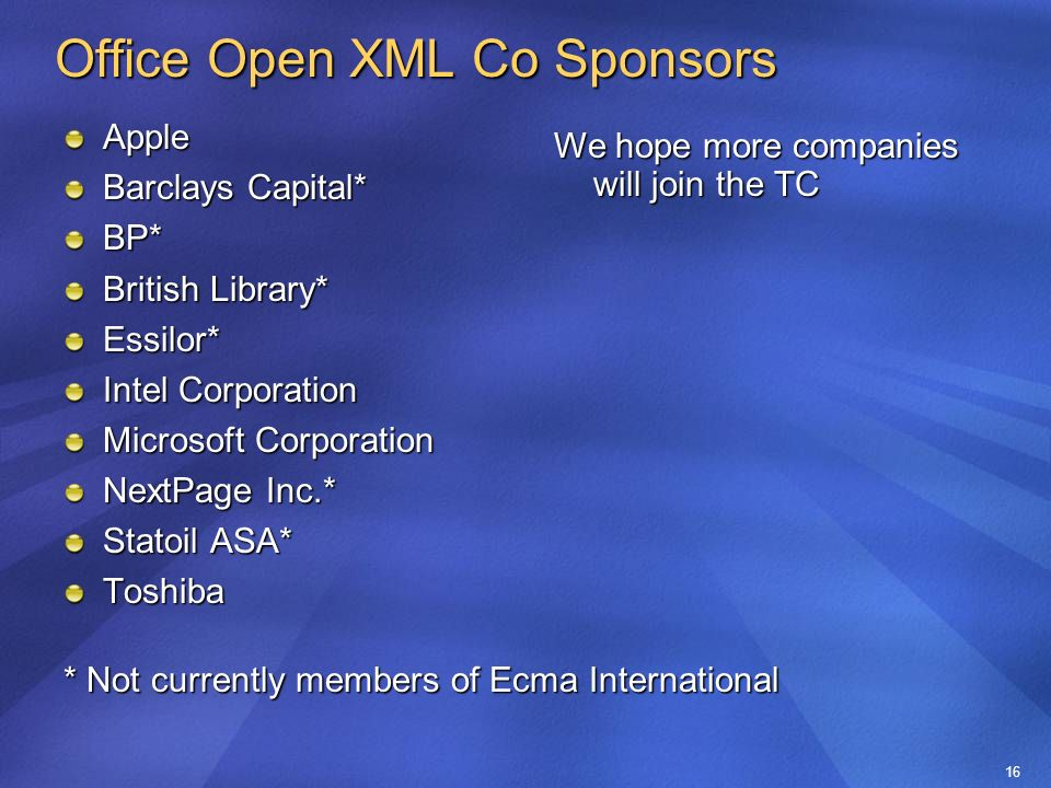 16 Office Open XML Co Sponsors Apple Barclays Capital* BP* British Library* Essilor* Intel Corporation Microsoft Corporation NextPage Inc.* Statoil ASA* Toshiba * Not currently members of Ecma International We hope more companies will join the TC