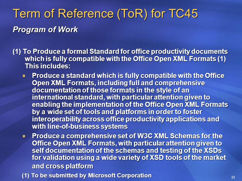 22 Term of Reference (ToR) for TC45 Program of Work (1) To Produce a formal Standard for office productivity documents which is fully compatible with the Office Open XML Formats (1) This includes: Produce a standard which is fully compatible with the Office Open XML Formats, including full and comprehensive documentation of those formats in the style of an international standard, with particular attention given to enabling the implementation of the Office Open XML Formats by a wide set of tools and platforms in order to foster interoperability across office productivity applications and with line-of-business systems Produce a comprehensive set of W3C XML Schemas for the Office Open XML Formats, with particular attention given to self documentation of the schemas and testing of the XSDs for validation using a wide variety of XSD tools of the market and cross platform (1) To be submitted by Microsoft Corporation