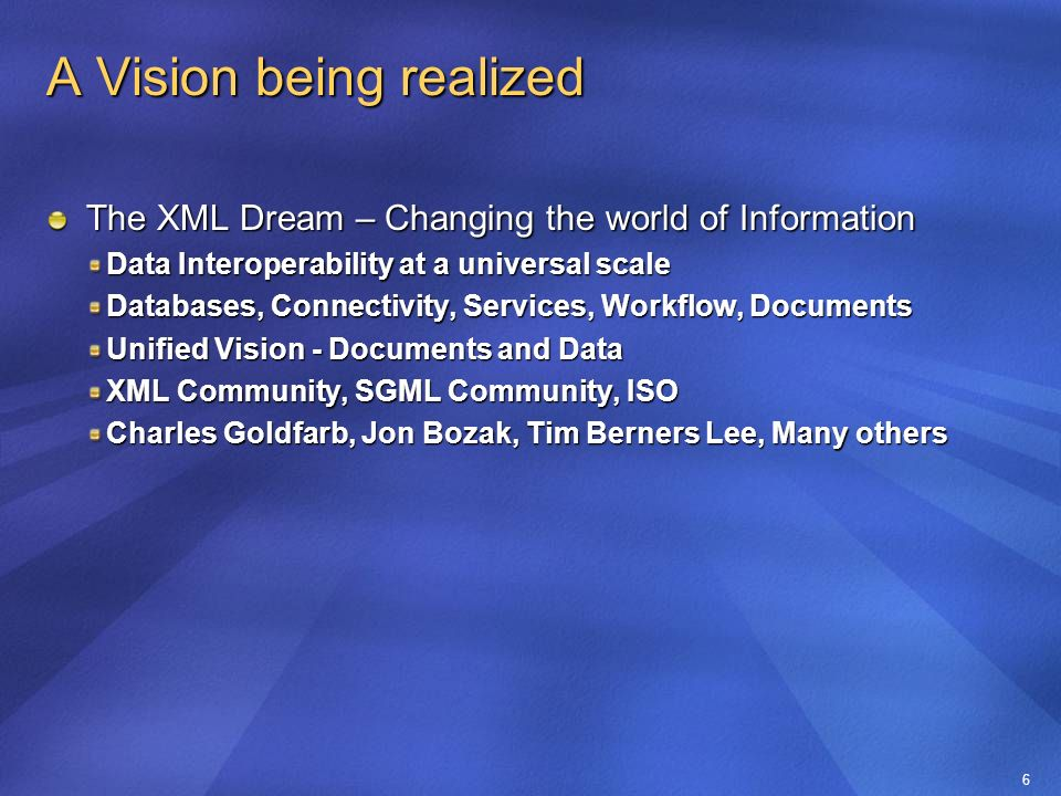 6 A Vision being realized The XML Dream – Changing the world of Information Data Interoperability at a universal scale Databases, Connectivity, Services, Workflow, Documents Unified Vision - Documents and Data XML Community, SGML Community, ISO Charles Goldfarb, Jon Bozak, Tim Berners Lee, Many others
