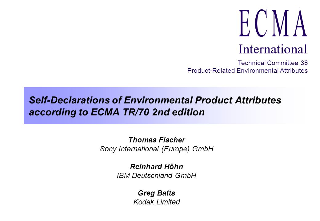 Self-Declarations of Environmental Product Attributes according to ECMA TR/70 2nd edition ELECTRONICS GOES GREEN 2000+ Technical Committee 38 Product-Related Environmental Attributes Criteria of the second edition of ECMA TR/70 Product information/description (product and manufacturer identification) Extension of product lifetime (repair, warranty, upgradeability / extendibility) Power consumption in several modes Radio frequency emissions (EMC) ELF/VLF emissions (only visual display units) Acoustical noise emissions Chemical emissions* Materials (declaration of not used suspiciously materials) Disassembly (declaration of design features supporting easy disassembly) Batteries (types, weight, disposal) Product packaging (types, weight, take-back) Take-back information (for product and consumables) Documentation (paper type and bleaching method) * An ECMA TC 38 subgroup just published a draft standard for comments in order to standardize the measurement of chemical emissions.
