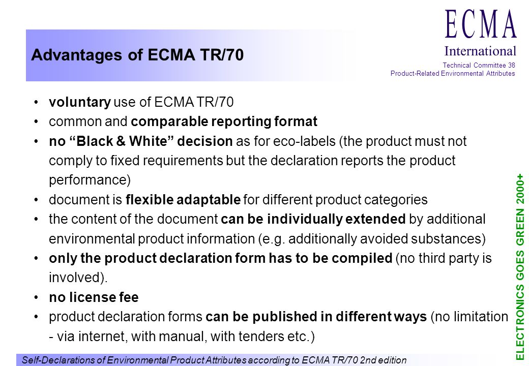 Self-Declarations of Environmental Product Attributes according to ECMA TR/70 2nd edition ELECTRONICS GOES GREEN 2000+ Technical Committee 38 Product-Related Environmental Attributes Advantages of ECMA TR/70 voluntary use of ECMA TR/70 common and comparable reporting format no Black & White decision as for eco-labels (the product must not comply to fixed requirements but the declaration reports the product performance) document is flexible adaptable for different product categories the content of the document can be individually extended by additional environmental product information (e.g.