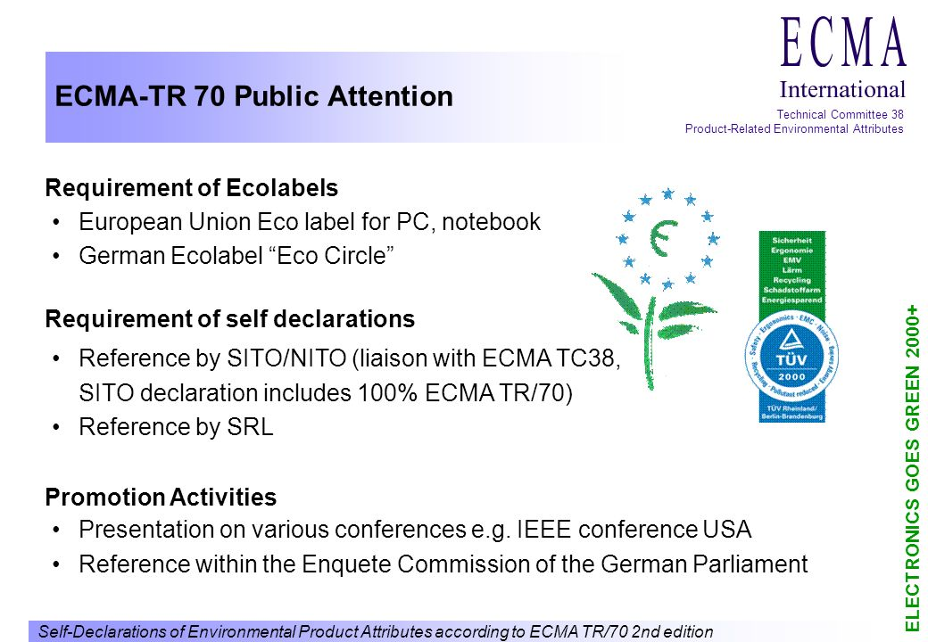 Self-Declarations of Environmental Product Attributes according to ECMA TR/70 2nd edition ELECTRONICS GOES GREEN 2000+ Technical Committee 38 Product-Related Environmental Attributes ECMA-TR 70 Public Attention European Union Eco label for PC, notebook German Ecolabel Eco Circle Reference by SITO/NITO (liaison with ECMA TC38, SITO declaration includes 100% ECMA TR/70) Reference by SRL Presentation on various conferences e.g.