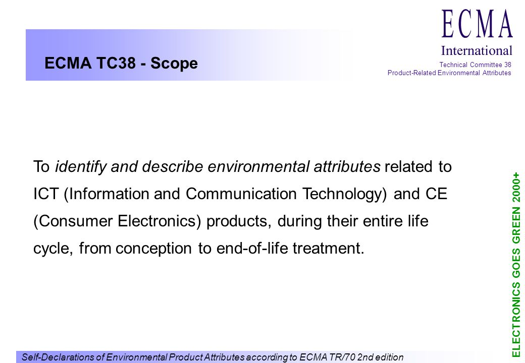 Self-Declarations of Environmental Product Attributes according to ECMA TR/70 2nd edition ELECTRONICS GOES GREEN 2000+ Technical Committee 38 Product-Related Environmental Attributes History of ECMA TR/70 1995 First proposal Declaration of product related Attributes First draft of technical report (TR) 1996 Work on draft report (attributes to be declared, sample declaration, seeking for comments outside ECMA) 1997 Final draft report Approval by ECMA GA as TR/70, June 1997 1999 Final second draft report Approval of second edition by ECMA GA, June 1999