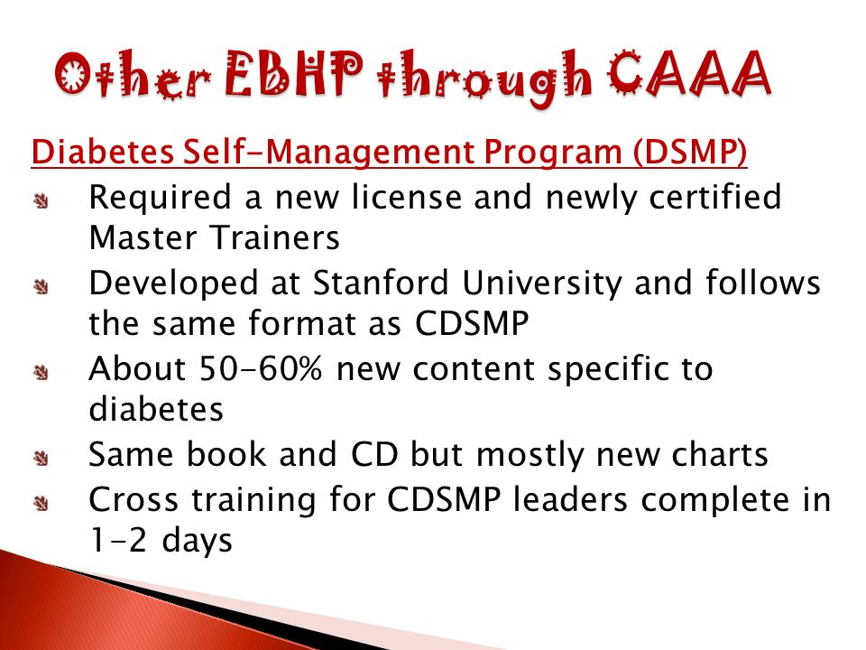 Diabetes Self-Management Program (DSMP) Required a new license and newly certified Master Trainers Developed at Stanford University and follows the same format as CDSMP About 50-60% new content specific to diabetes Same book and CD but mostly new charts Cross training for CDSMP leaders complete in 1-2 days