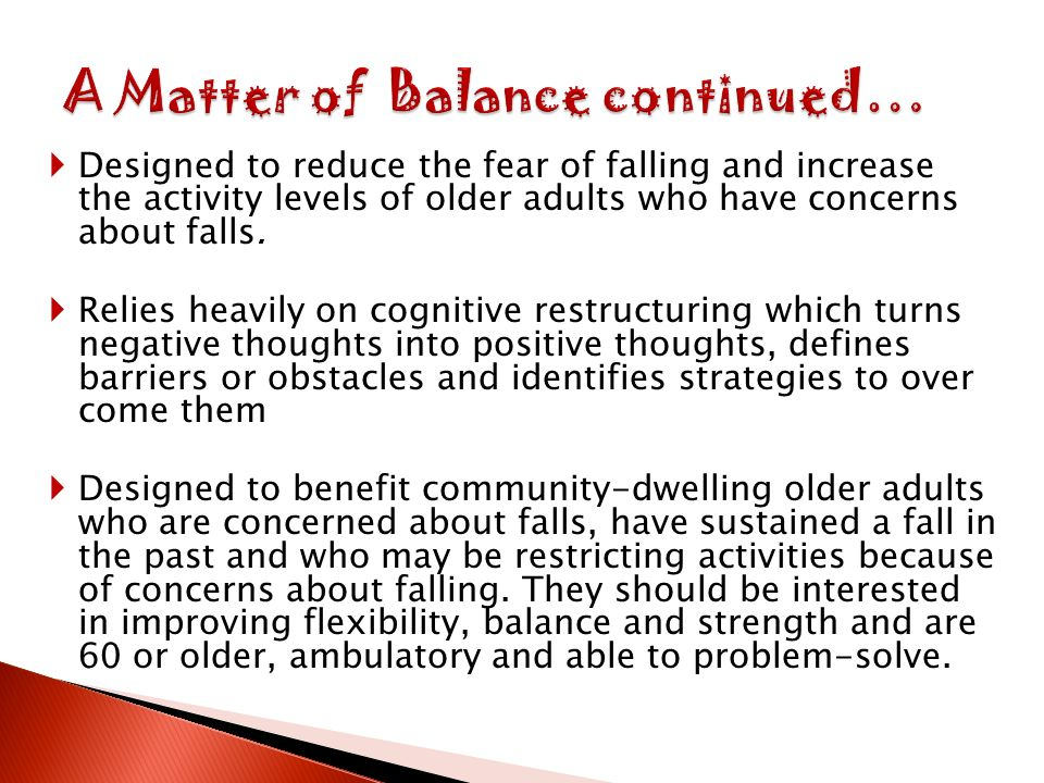 Designed to reduce the fear of falling and increase the activity levels of older adults who have concerns about falls.