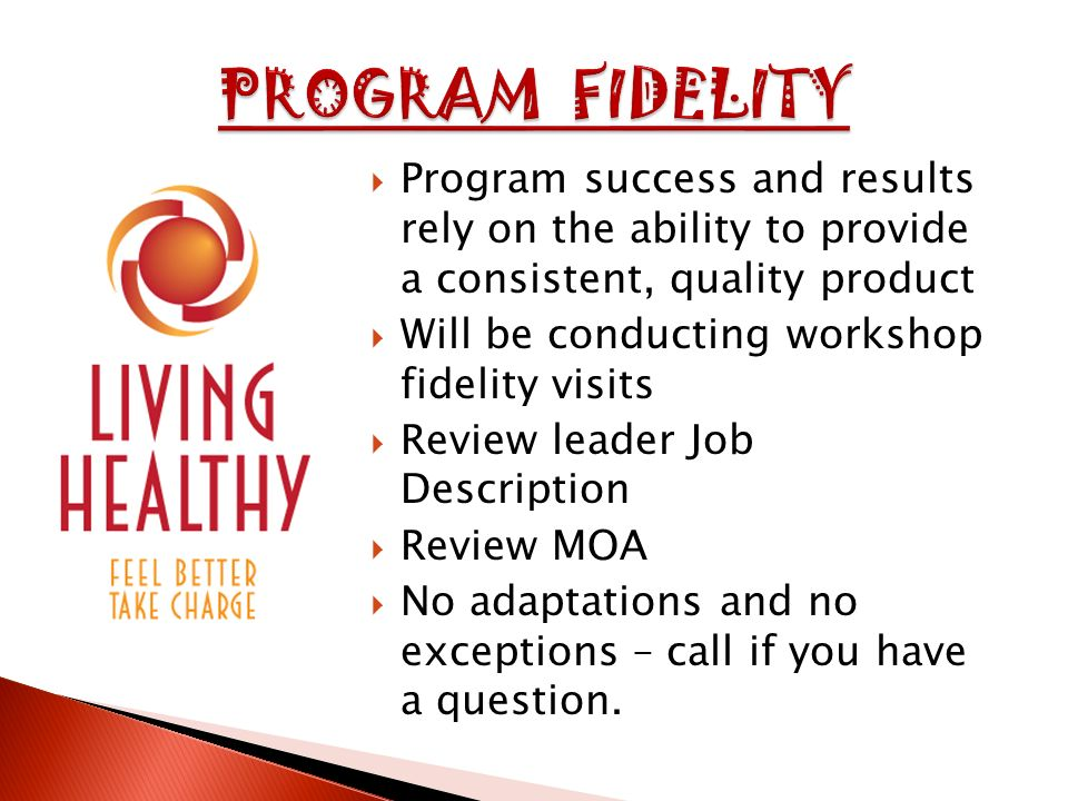 Program success and results rely on the ability to provide a consistent, quality product Will be conducting workshop fidelity visits Review leader Job Description Review MOA No adaptations and no exceptions – call if you have a question.