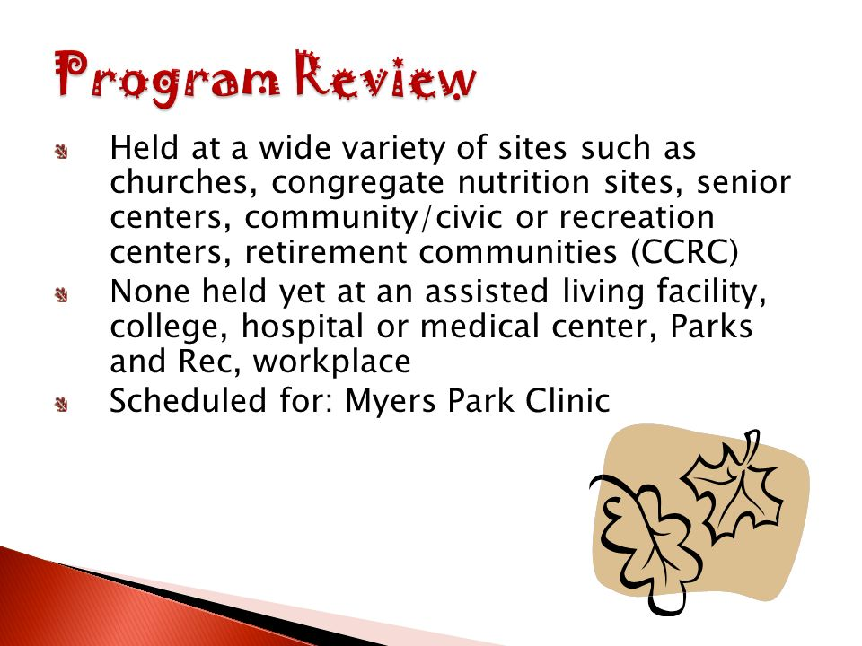 Held at a wide variety of sites such as churches, congregate nutrition sites, senior centers, community/civic or recreation centers, retirement communities (CCRC) None held yet at an assisted living facility, college, hospital or medical center, Parks and Rec, workplace Scheduled for: Myers Park Clinic