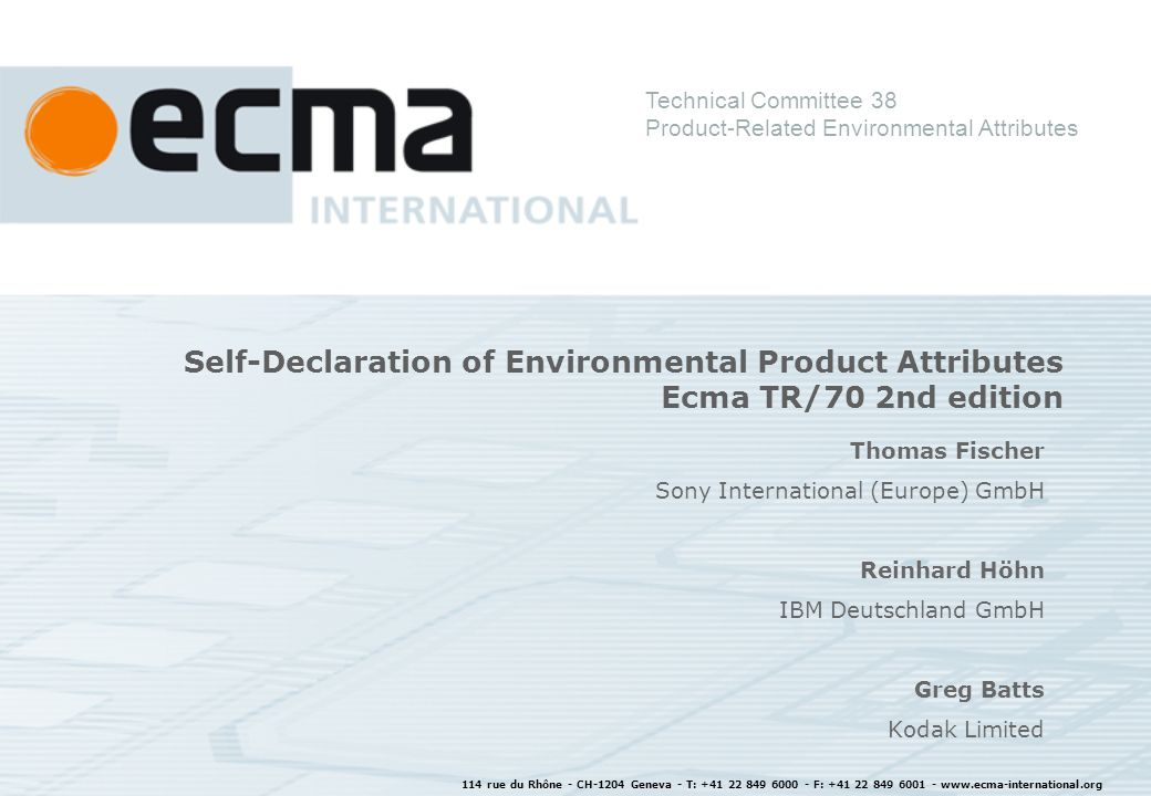 114 rue du Rhône - CH-1204 Geneva - T: +41 22 849 6000 - F: +41 22 849 6001 - www.ecma-international.org Self-Declaration of Environmental Product Attributes Ecma TR/70 2nd edition Thomas Fischer Sony International (Europe) GmbH Reinhard Höhn IBM Deutschland GmbH Greg Batts Kodak Limited Technical Committee 38 Product-Related Environmental Attributes