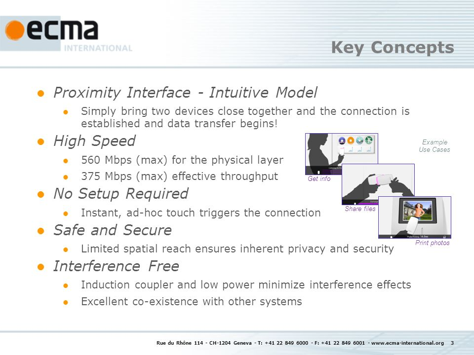 Key Concepts Rue du Rhône 114 - CH-1204 Geneva - T: +41 22 849 6000 - F: +41 22 849 6001 - www.ecma-international.org 3 Proximity Interface - Intuitive Model Simply bring two devices close together and the connection is established and data transfer begins.