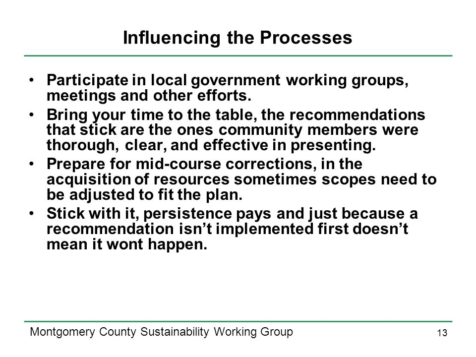 13 Montgomery County Sustainability Working Group Influencing the Processes Participate in local government working groups, meetings and other efforts