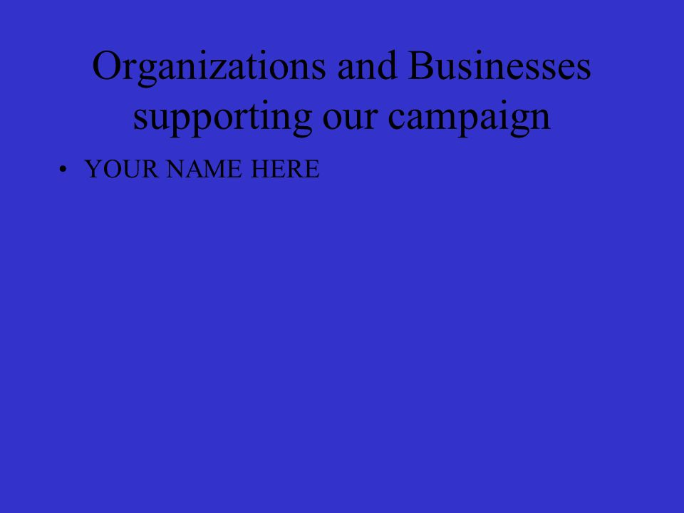 Organizations and Businesses supporting our campaign YOUR NAME HERE