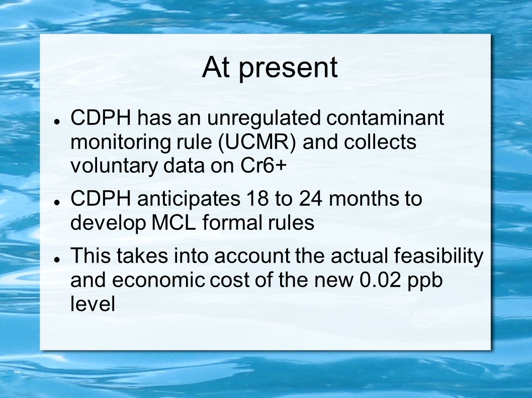 At present CDPH has an unregulated contaminant monitoring rule (UCMR) and collects voluntary data on Cr6+ CDPH anticipates 18 to 24 months to develop