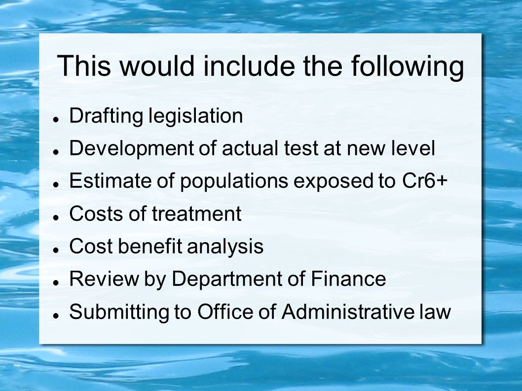 This would include the following Drafting legislation Development of actual test at new level Estimate of populations exposed to Cr6+ Costs of treatme