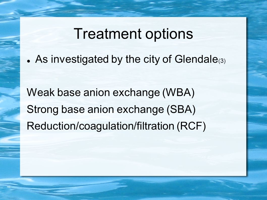 Treatment options As investigated by the city of Glendale (3) Weak base anion exchange (WBA) Strong base anion exchange (SBA) Reduction/coagulation/fi