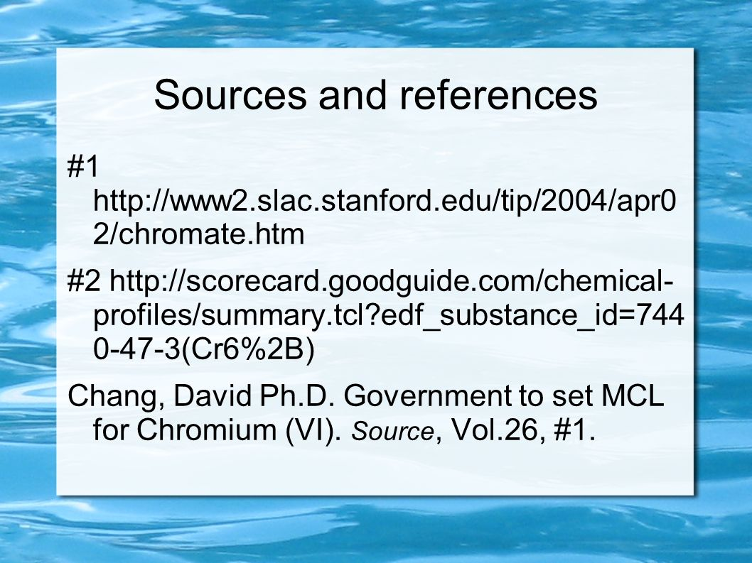 Sources and references #1 http://www2.slac.stanford.edu/tip/2004/apr0 2/chromate.htm #2 http://scorecard.goodguide.com/chemical- profiles/summary.tcl?