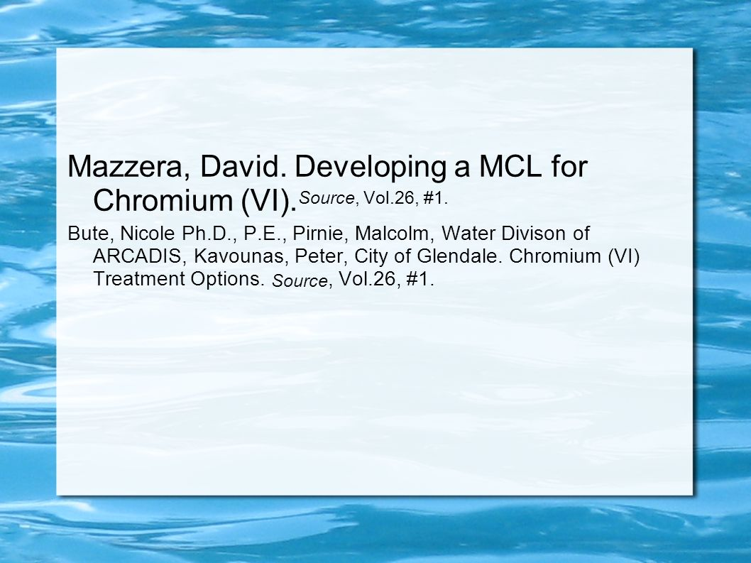 Mazzera, David. Developing a MCL for Chromium (VI). Source, Vol.26, #1. Bute, Nicole Ph.D., P.E., Pirnie, Malcolm, Water Divison of ARCADIS, Kavounas,