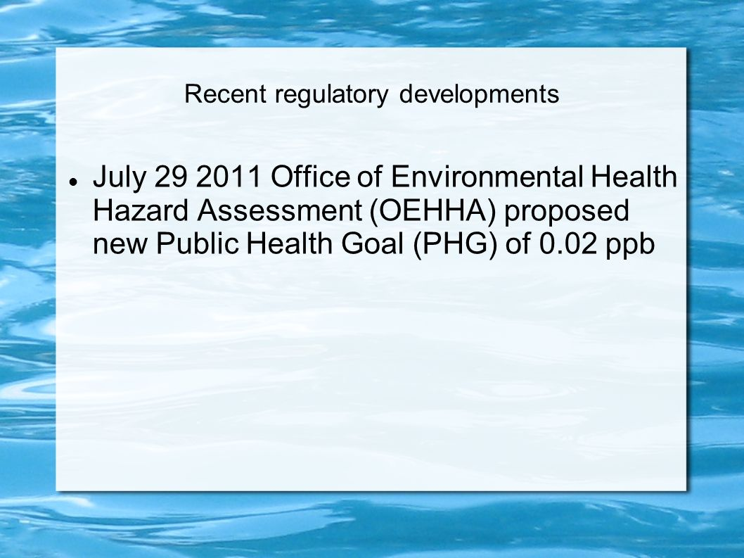 Recent regulatory developments July 29 2011 Office of Environmental Health Hazard Assessment (OEHHA) proposed new Public Health Goal (PHG) of 0.02 ppb