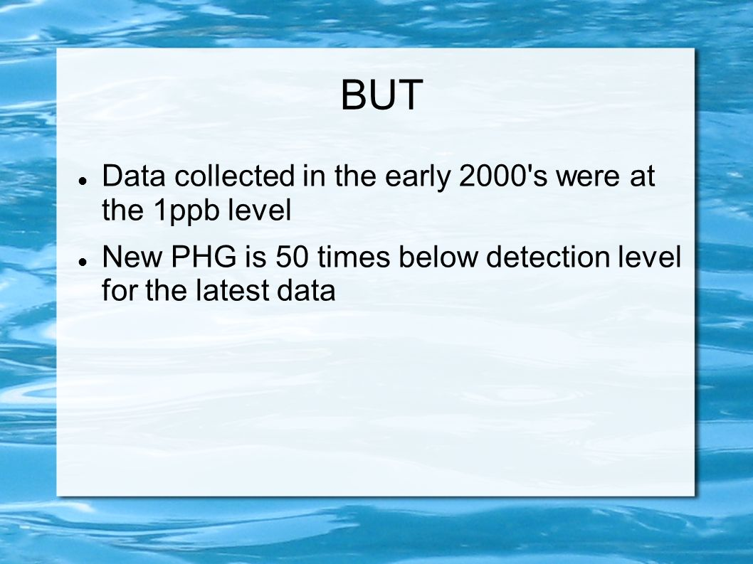 BUT Data collected in the early 2000's were at the 1ppb level New PHG is 50 times below detection level for the latest data