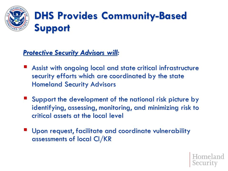 DHS Provides Community-Based Support Protective Security Advisors will: Assist with ongoing local and state critical infrastructure security efforts which are coordinated by the state Homeland Security Advisors Assist with ongoing local and state critical infrastructure security efforts which are coordinated by the state Homeland Security Advisors Support the development of the national risk picture by identifying, assessing, monitoring, and minimizing risk to critical assets at the local level Support the development of the national risk picture by identifying, assessing, monitoring, and minimizing risk to critical assets at the local level Upon request, facilitate and coordinate vulnerability assessments of local CI/KR Upon request, facilitate and coordinate vulnerability assessments of local CI/KR