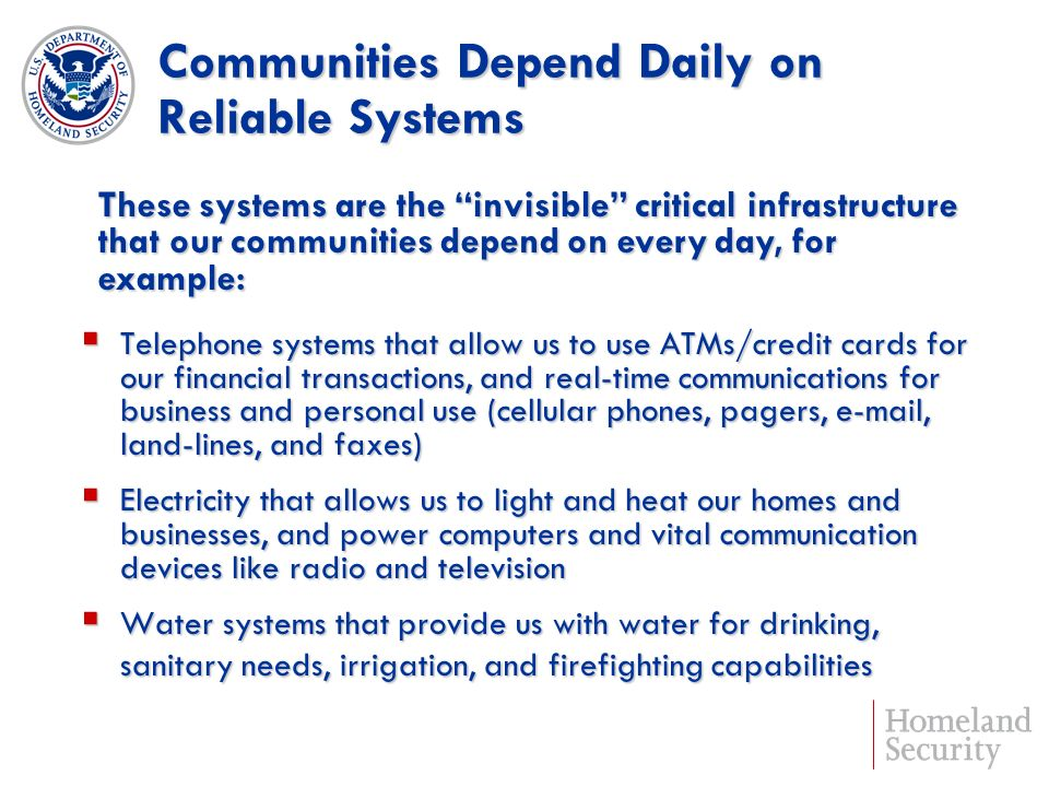 Communities Depend Daily on Reliable Systems Telephone systems that allow us to use ATMs/credit cards for our financial transactions, and real-time communications for business and personal use (cellular phones, pagers, e-mail, land-lines, and faxes) Telephone systems that allow us to use ATMs/credit cards for our financial transactions, and real-time communications for business and personal use (cellular phones, pagers, e-mail, land-lines, and faxes) Electricity that allows us to light and heat our homes and businesses, and power computers and vital communication devices like radio and television Electricity that allows us to light and heat our homes and businesses, and power computers and vital communication devices like radio and television Water systems that provide us with water for drinking, Water systems that provide us with water for drinking, sanitary needs, irrigation, and firefighting capabilities These systems are the invisible critical infrastructure that our communities depend on every day, for example: