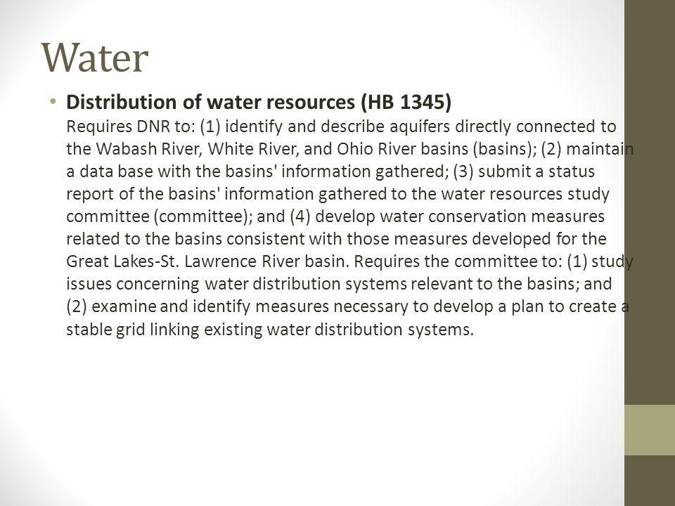 Water Distribution of water resources (HB 1345) Requires DNR to: (1) identify and describe aquifers directly connected to the Wabash River, White River, and Ohio River basins (basins); (2) maintain a data base with the basins information gathered; (3) submit a status report of the basins information gathered to the water resources study committee (committee); and (4) develop water conservation measures related to the basins consistent with those measures developed for the Great Lakes-St.