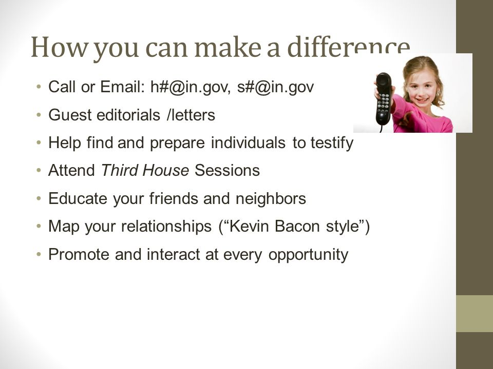 How you can make a difference Call or Email: h#@in.gov, s#@in.gov Guest editorials /letters Help find and prepare individuals to testify Attend Third House Sessions Educate your friends and neighbors Map your relationships (Kevin Bacon style) Promote and interact at every opportunity