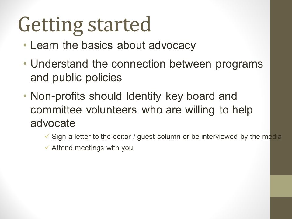 Getting started Learn the basics about advocacy Understand the connection between programs and public policies Non-profits should Identify key board and committee volunteers who are willing to help advocate Sign a letter to the editor / guest column or be interviewed by the media Attend meetings with you