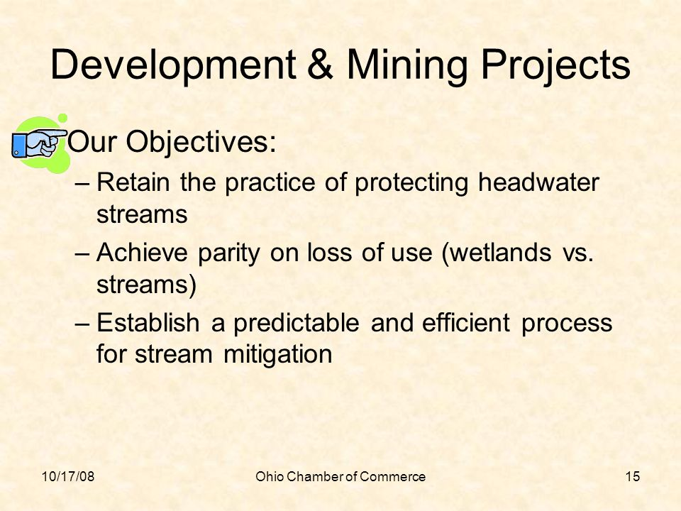 10/17/08Ohio Chamber of Commerce15 Development & Mining Projects Our Objectives: –Retain the practice of protecting headwater streams –Achieve parity